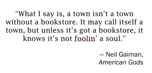 """What I say is, a town isn't a town without a bookstore. It may call itself a town, but unless it's got a bookstore, it knows it's not foolin' a soul.""  — Neil Gaiman, American Gods"
