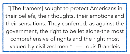 """[The framers] sought to protect Americans in their beliefs, their thoughts, their emotions and their sensations. They conferred, as against the government, the right to be let alone-the most comprehensive of rights and the right most valued by civilized men.""  — Louis Brandeis"