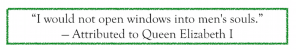 """I would not open windows into men's souls."" — Attributed to Queen Elizabeth I"